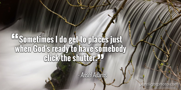 """Sometimes I do get to places just when God's ready to have somebody click the shutter."" - Ansel Adams"