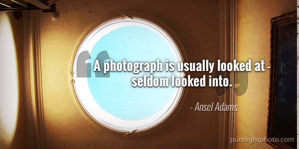 """""""A photograph is usually looked at - seldom looked into."""" - Ansel Adams"""